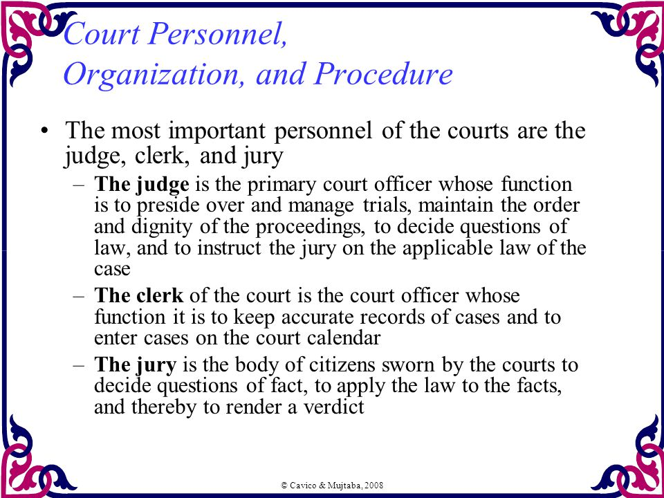 © Cavico & Mujtaba, 2008 Court Personnel, Organization, and Procedure The most important personnel of the courts are the judge, clerk, and jury –The j