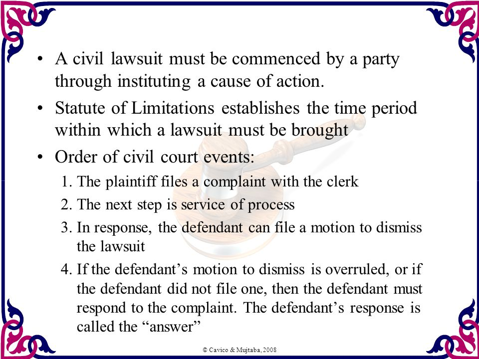 © Cavico & Mujtaba, 2008 A civil lawsuit must be commenced by a party through instituting a cause of action. Statute of Limitations establishes the ti