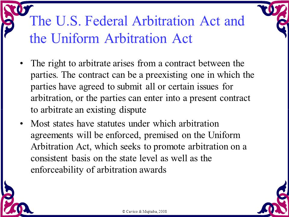 © Cavico & Mujtaba, 2008 The U.S. Federal Arbitration Act and the Uniform Arbitration Act The right to arbitrate arises from a contract between the pa