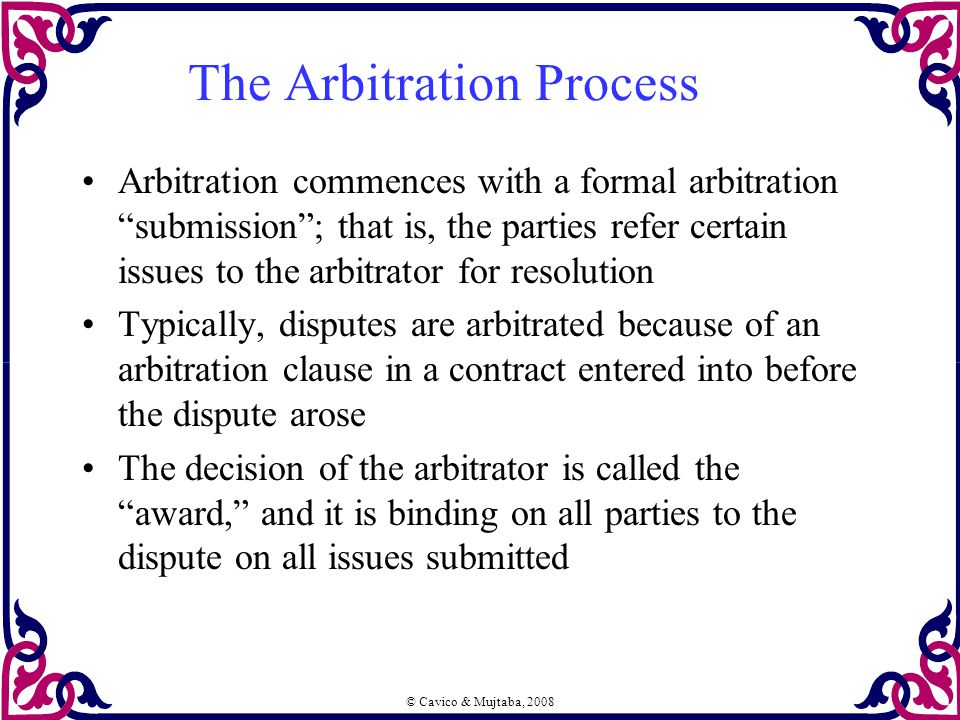 "© Cavico & Mujtaba, 2008 The Arbitration Process Arbitration commences with a formal arbitration ""submission""; that is, the parties refer certain issu"