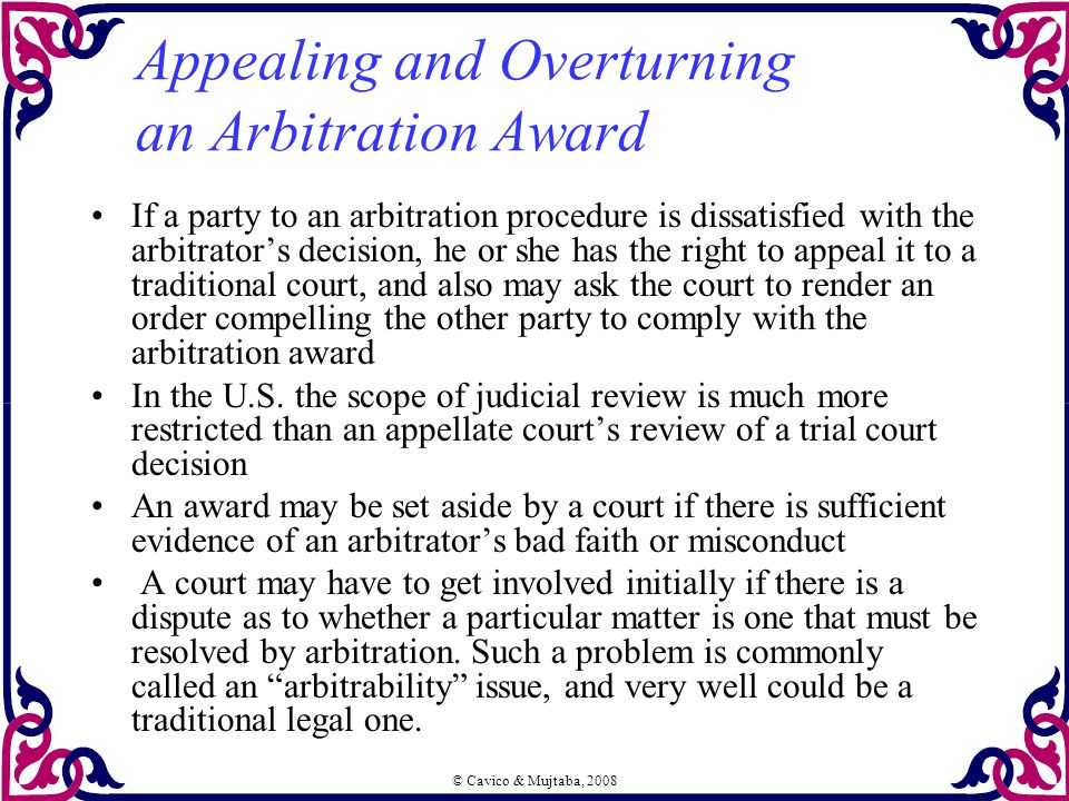 © Cavico & Mujtaba, 2008 Appealing and Overturning an Arbitration Award If a party to an arbitration procedure is dissatisfied with the arbitrator's d
