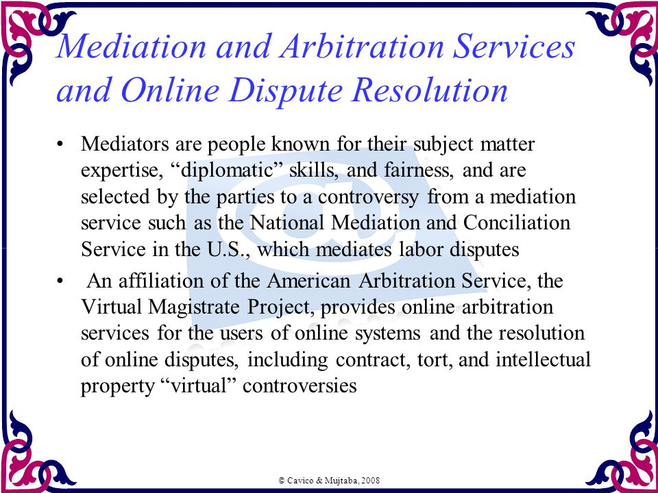 © Cavico & Mujtaba, 2008 Mediation and Arbitration Services and Online Dispute Resolution Mediators are people known for their subject matter expertis