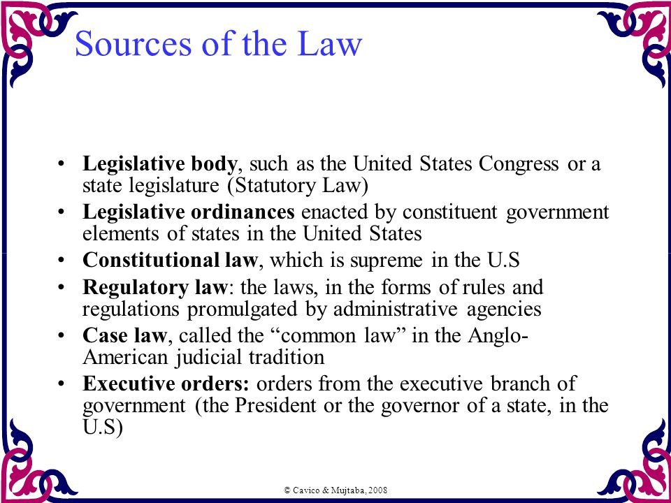 © Cavico & Mujtaba, 2008 Sources of the Law Legislative body, such as the United States Congress or a state legislature (Statutory Law) Legislative or