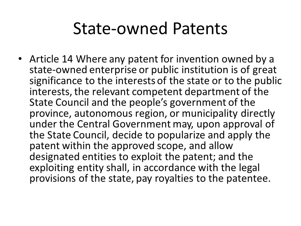 State-owned Patents Article 14 Where any patent for invention owned by a state-owned enterprise or public institution is of great significance to the interests of the state or to the public interests, the relevant competent department of the State Council and the people's government of the province, autonomous region, or municipality directly under the Central Government may, upon approval of the State Council, decide to popularize and apply the patent within the approved scope, and allow designated entities to exploit the patent; and the exploiting entity shall, in accordance with the legal provisions of the state, pay royalties to the patentee.