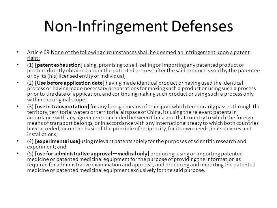 Non-Infringement Defenses Article 69 None of the following circumstances shall be deemed an infringement upon a patent right: (1) [patent exhaustion] using, promising to sell, selling or importing any patented product or product directly obtained under the patented process after the said product is sold by the patentee or by its (his) licensed entity or individual; (2) [Use before application date] having made identical product or having used the identical process or having made necessary preparations for making such a product or using such a process prior to the date of application, and continuing making such product or using such a process only within the original scope; (3) [use in transportation] for any foreign means of transport which temporarily passes through the territory, territorial waters or territorial airspace of China, its using the relevant patents in accordance with any agreement concluded between China and that country to which the foreign means of transport belongs, or in accordance with any international treaty to which both countries have acceded, or on the basis of the principle of reciprocity, for its own needs, in its devices and installations; (4) [experimental use]using relevant patents solely for the purposes of scientific research and experiment; and (5) [use for administrative approval—medical only] producing, using or importing patented medicine or patented medicinal equipment for the purpose of providing the information as required for administrative examination and approval, and producing and importing the patented medicine or patented medicinal equipment exclusively for the said purpose.