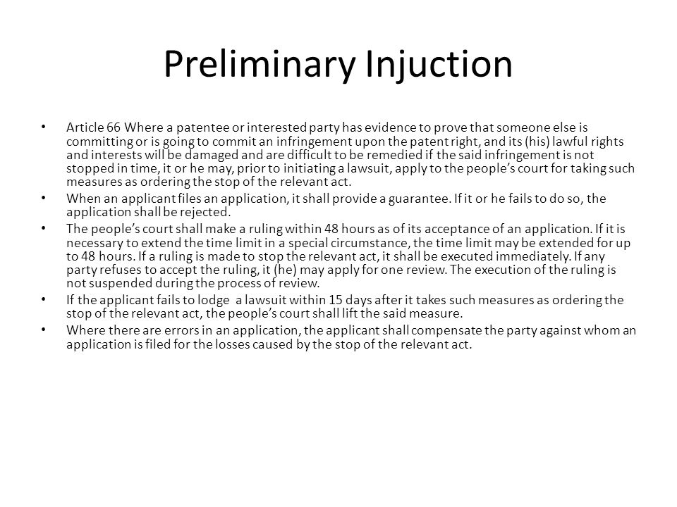 Preliminary Injuction Article 66 Where a patentee or interested party has evidence to prove that someone else is committing or is going to commit an infringement upon the patent right, and its (his) lawful rights and interests will be damaged and are difficult to be remedied if the said infringement is not stopped in time, it or he may, prior to initiating a lawsuit, apply to the people's court for taking such measures as ordering the stop of the relevant act.