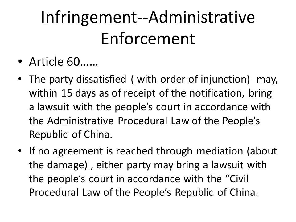 Infringement--Administrative Enforcement Article 60…… The party dissatisfied ( with order of injunction) may, within 15 days as of receipt of the notification, bring a lawsuit with the people's court in accordance with the Administrative Procedural Law of the People's Republic of China.