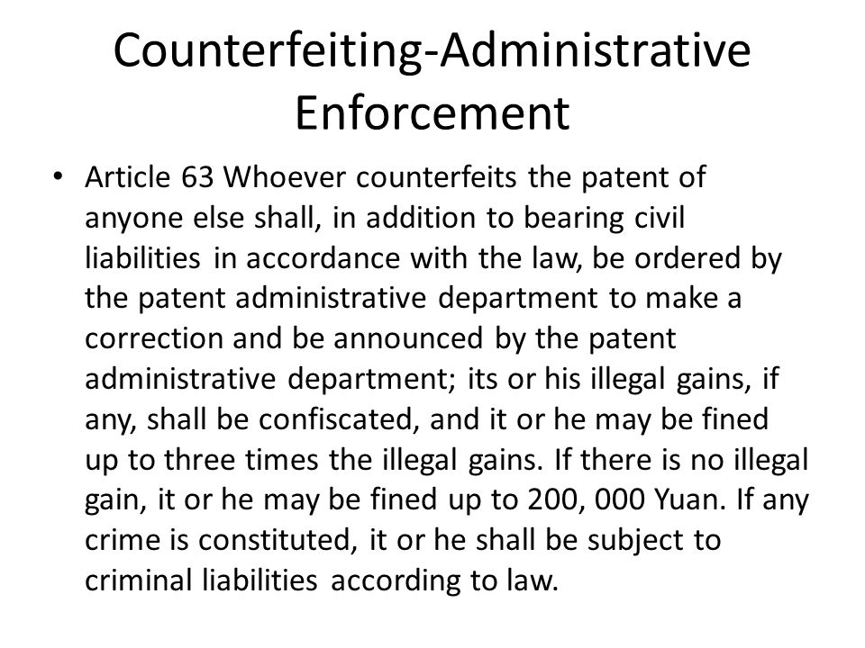 Counterfeiting-Administrative Enforcement Article 63 Whoever counterfeits the patent of anyone else shall, in addition to bearing civil liabilities in accordance with the law, be ordered by the patent administrative department to make a correction and be announced by the patent administrative department; its or his illegal gains, if any, shall be confiscated, and it or he may be fined up to three times the illegal gains.