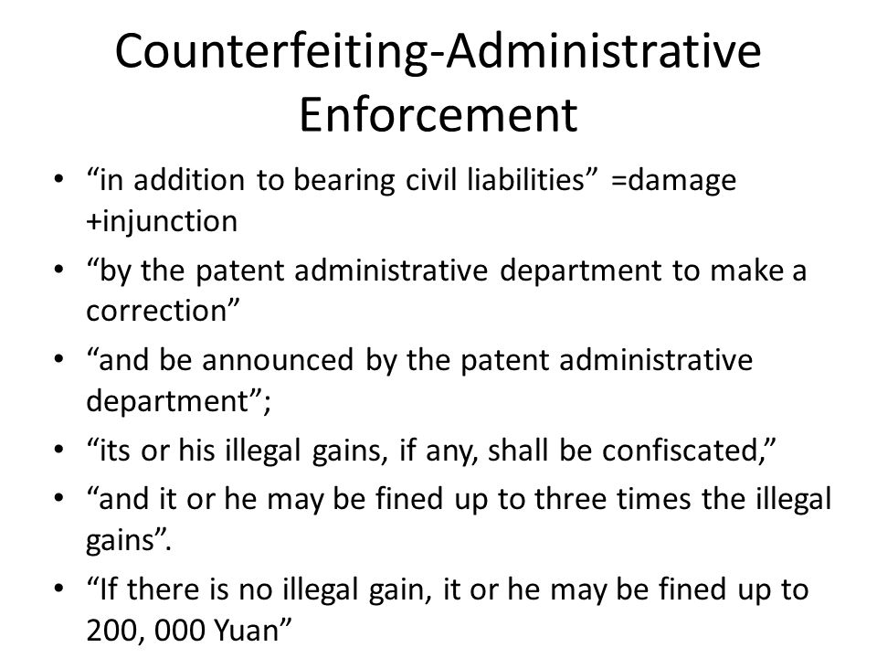 Counterfeiting-Administrative Enforcement in addition to bearing civil liabilities =damage +injunction by the patent administrative department to make a correction and be announced by the patent administrative department ; its or his illegal gains, if any, shall be confiscated, and it or he may be fined up to three times the illegal gains .
