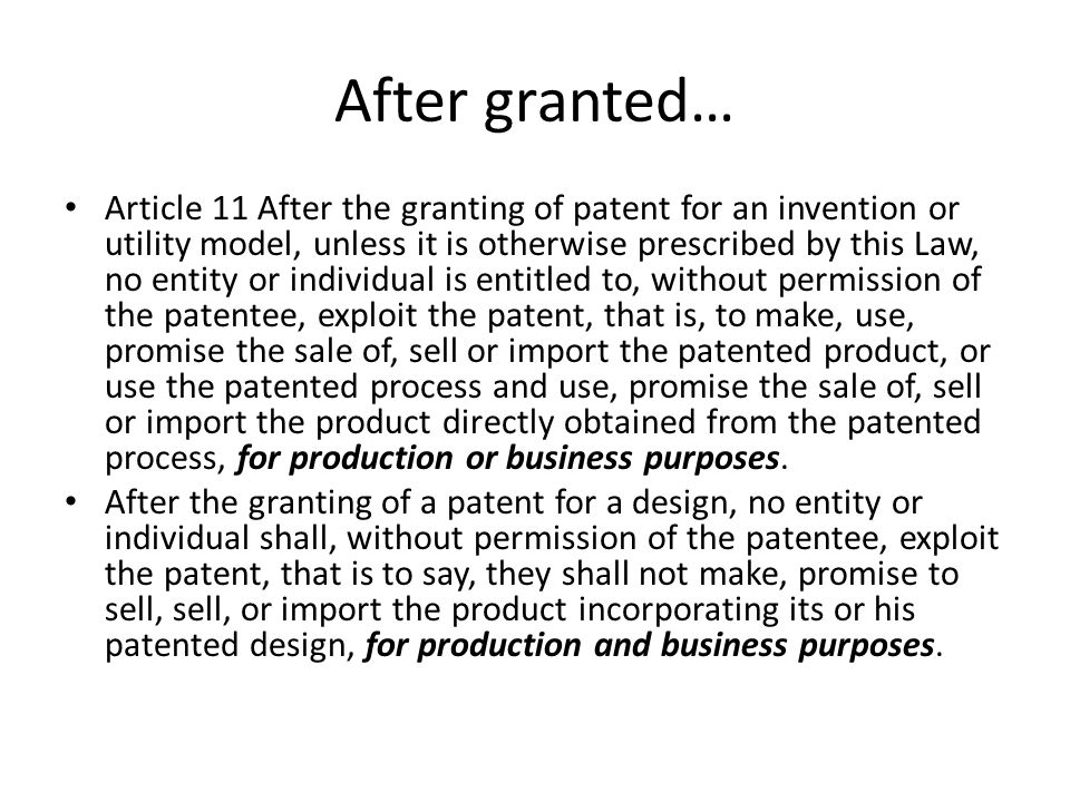 After granted… Article 11 After the granting of patent for an invention or utility model, unless it is otherwise prescribed by this Law, no entity or individual is entitled to, without permission of the patentee, exploit the patent, that is, to make, use, promise the sale of, sell or import the patented product, or use the patented process and use, promise the sale of, sell or import the product directly obtained from the patented process, for production or business purposes.