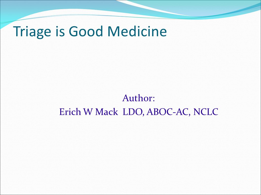Triage is Good Medicine Author: Erich W Mack LDO, ABOC-AC, NCLC