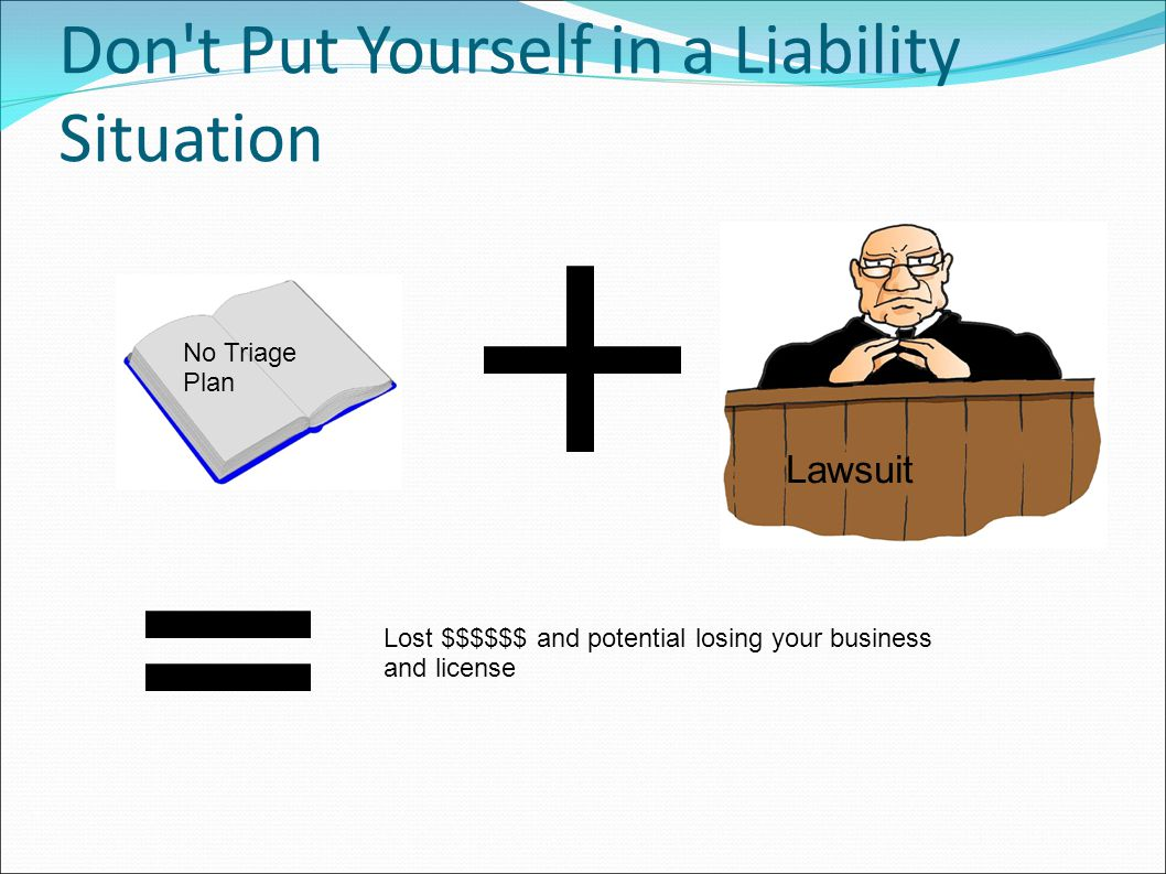 Don t Put Yourself in a Liability Situation No Triage Plan Lawsuit Lost $$$$$$ and potential losing your business and license