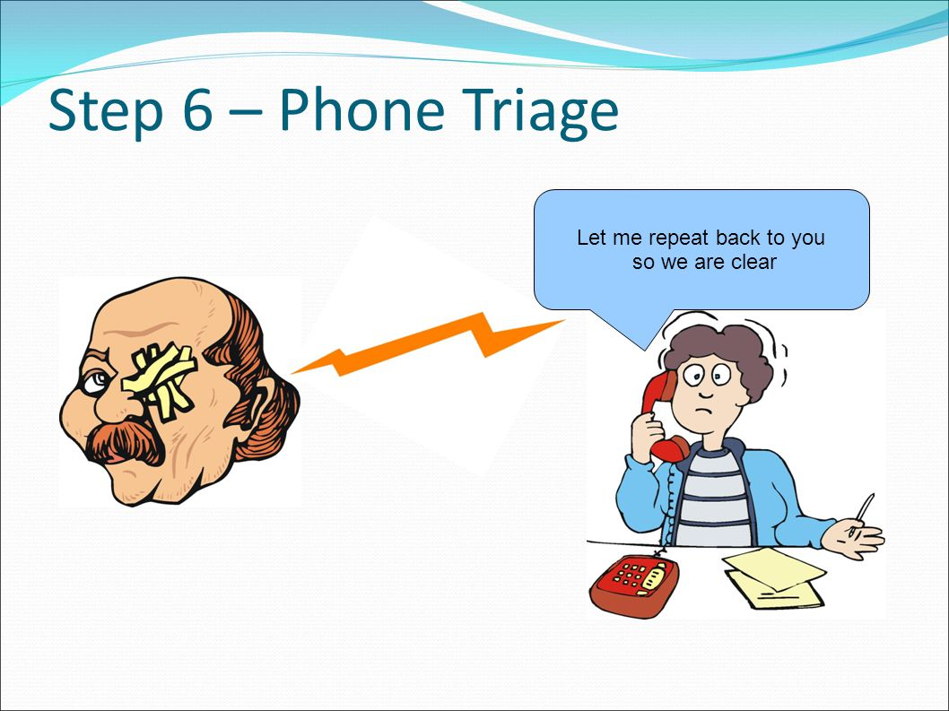 Step 6 – Phone Triage Let me repeat back to you so we are clear
