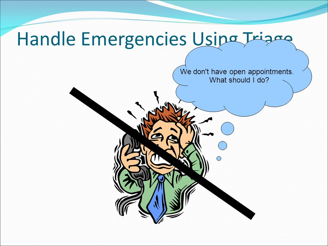 Handle Emergencies Using Triage We don t have open appointments. What should I do