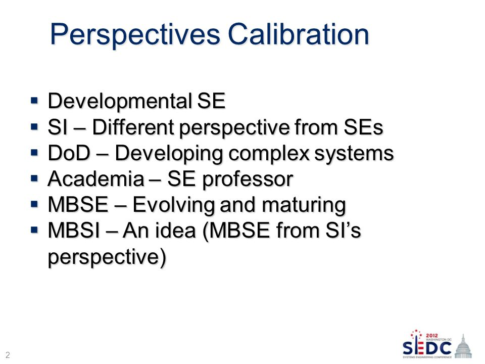 Perspectives Calibration  Developmental SE  SI – Different perspective from SEs  DoD – Developing complex systems  Academia – SE professor  MBSE – Evolving and maturing  MBSI – An idea (MBSE from SI's perspective) 2