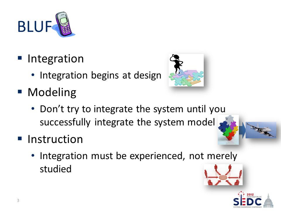 BLUF  Integration Integration begins at design  Modeling Don't try to integrate the system until you successfully integrate the system model  Instruction Integration must be experienced, not merely studied 3