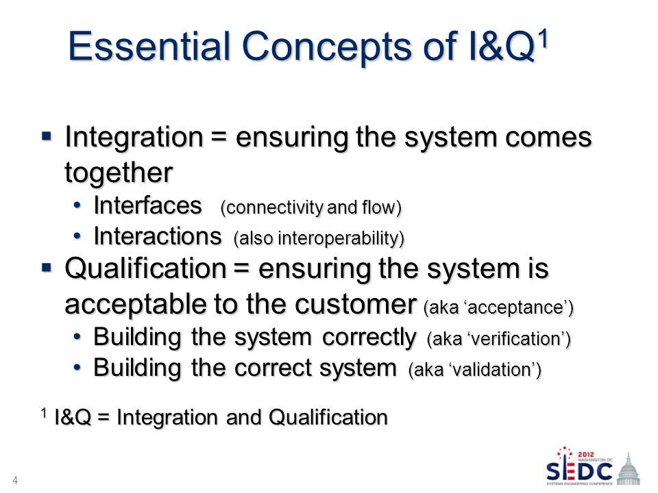 Essential Concepts of I&Q 1  Integration = ensuring the system comes together Interfaces (connectivity and flow)Interfaces (connectivity and flow) Interactions (also interoperability)Interactions (also interoperability)  Qualification = ensuring the system is acceptable to the customer (aka 'acceptance') Building the system correctly (aka 'verification')Building the system correctly (aka 'verification') Building the correct system (aka 'validation')Building the correct system (aka 'validation') 1 I&Q = Integration and Qualification 4