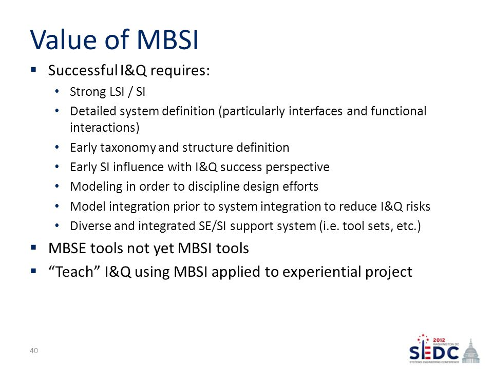 Value of MBSI  Successful I&Q requires: Strong LSI / SI Detailed system definition (particularly interfaces and functional interactions) Early taxonomy and structure definition Early SI influence with I&Q success perspective Modeling in order to discipline design efforts Model integration prior to system integration to reduce I&Q risks Diverse and integrated SE/SI support system (i.e.