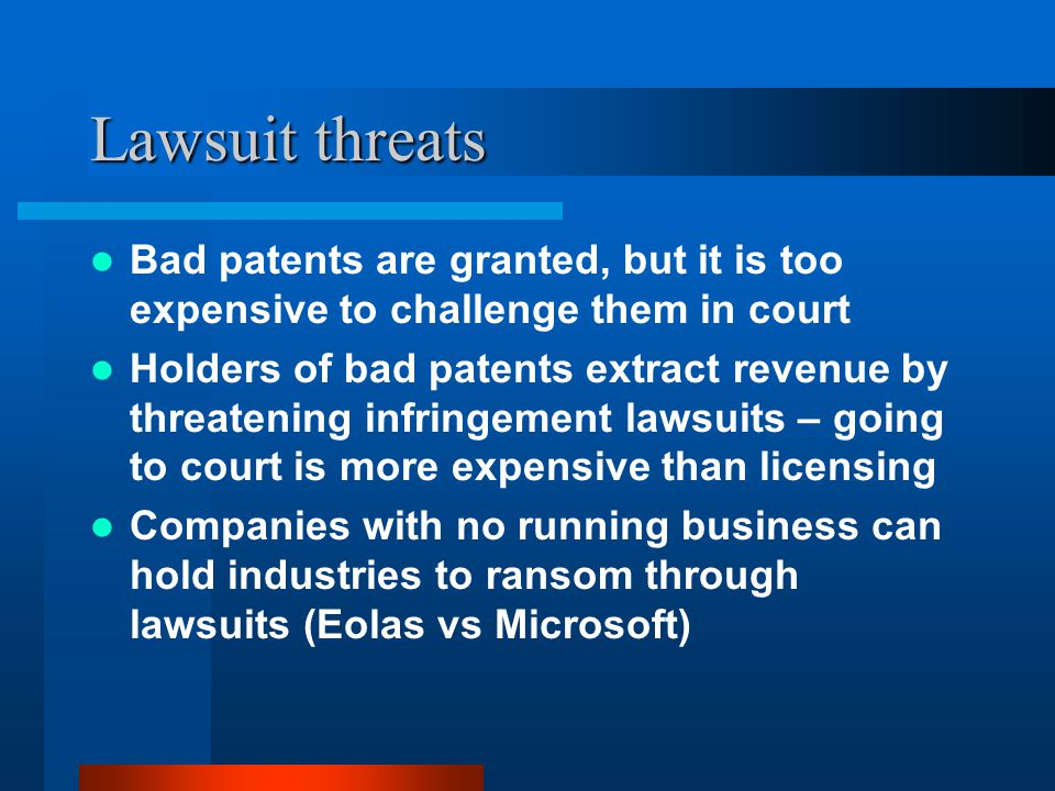 Lawsuit threats Bad patents are granted, but it is too expensive to challenge them in court Holders of bad patents extract revenue by threatening infr
