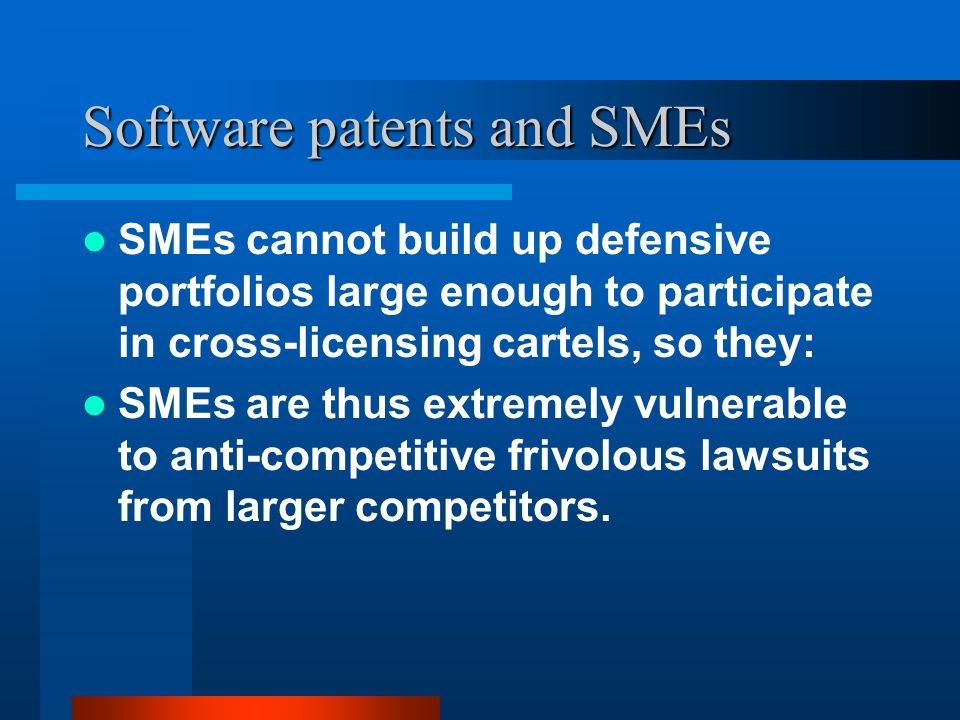 Software patents and SMEs SMEs cannot build up defensive portfolios large enough to participate in cross-licensing cartels, so they: SMEs are thus ext