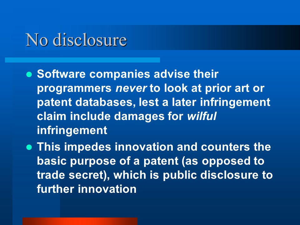 No disclosure Software companies advise their programmers never to look at prior art or patent databases, lest a later infringement claim include dama