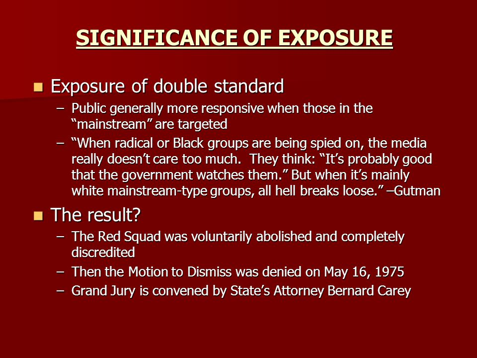 SIGNIFICANCE OF EXPOSURE Exposure of double standard Exposure of double standard –Public generally more responsive when those in the mainstream are targeted – When radical or Black groups are being spied on, the media really doesn't care too much.