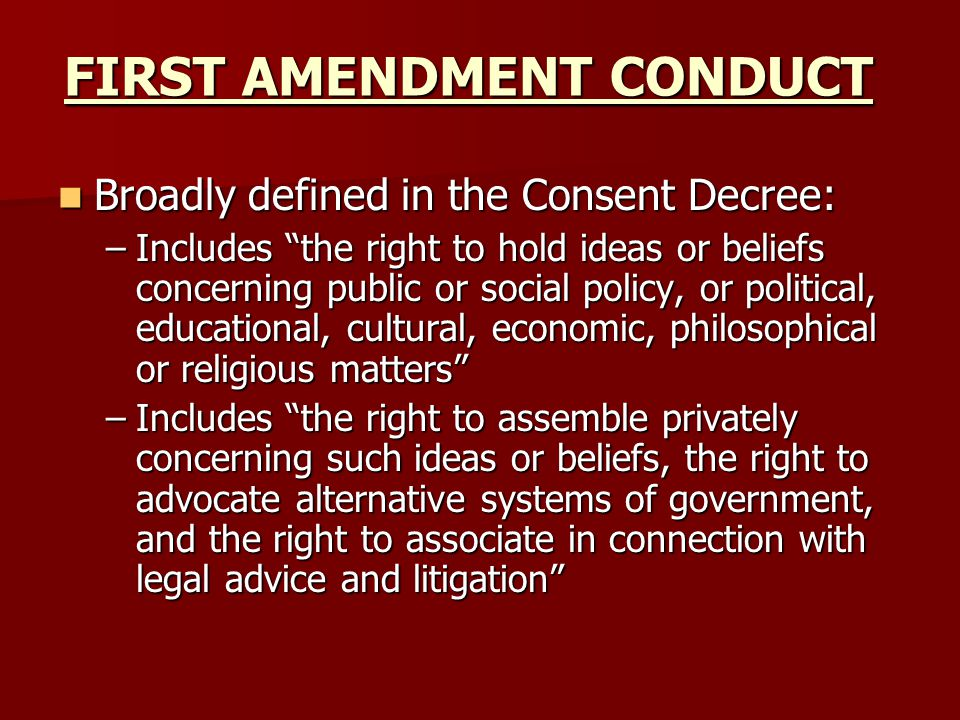 FIRST AMENDMENT CONDUCT Broadly defined in the Consent Decree: Broadly defined in the Consent Decree: –Includes the right to hold ideas or beliefs concerning public or social policy, or political, educational, cultural, economic, philosophical or religious matters –Includes the right to assemble privately concerning such ideas or beliefs, the right to advocate alternative systems of government, and the right to associate in connection with legal advice and litigation