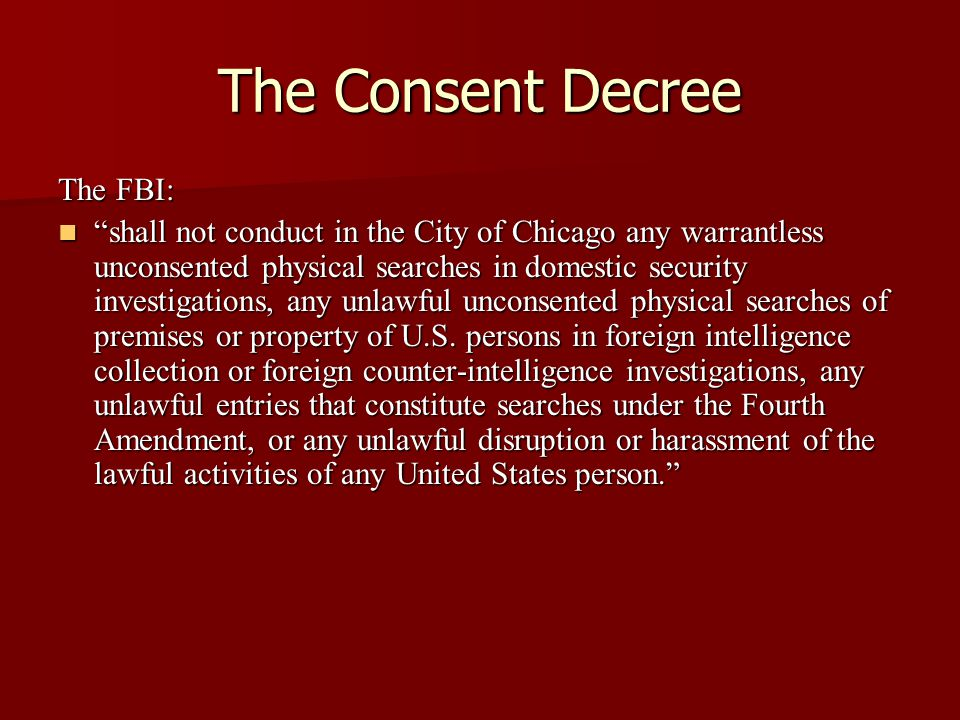The Consent Decree The FBI: shall not conduct in the City of Chicago any warrantless unconsented physical searches in domestic security investigations, any unlawful unconsented physical searches of premises or property of U.S.