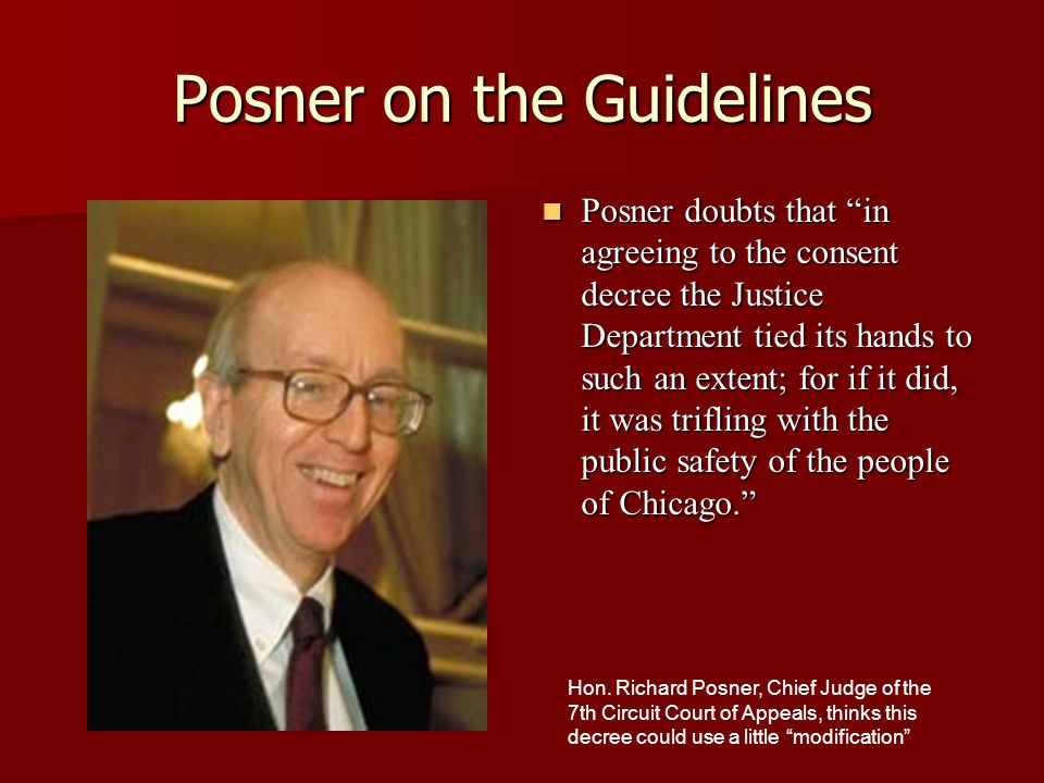 Posner on the Guidelines Posner doubts that in agreeing to the consent decree the Justice Department tied its hands to such an extent; for if it did, it was trifling with the public safety of the people of Chicago. Posner doubts that in agreeing to the consent decree the Justice Department tied its hands to such an extent; for if it did, it was trifling with the public safety of the people of Chicago. Hon.