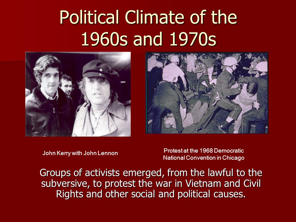 Political Climate of the 1960s and 1970s Groups of activists emerged, from the lawful to the subversive, to protest the war in Vietnam and Civil Rights and other social and political causes.