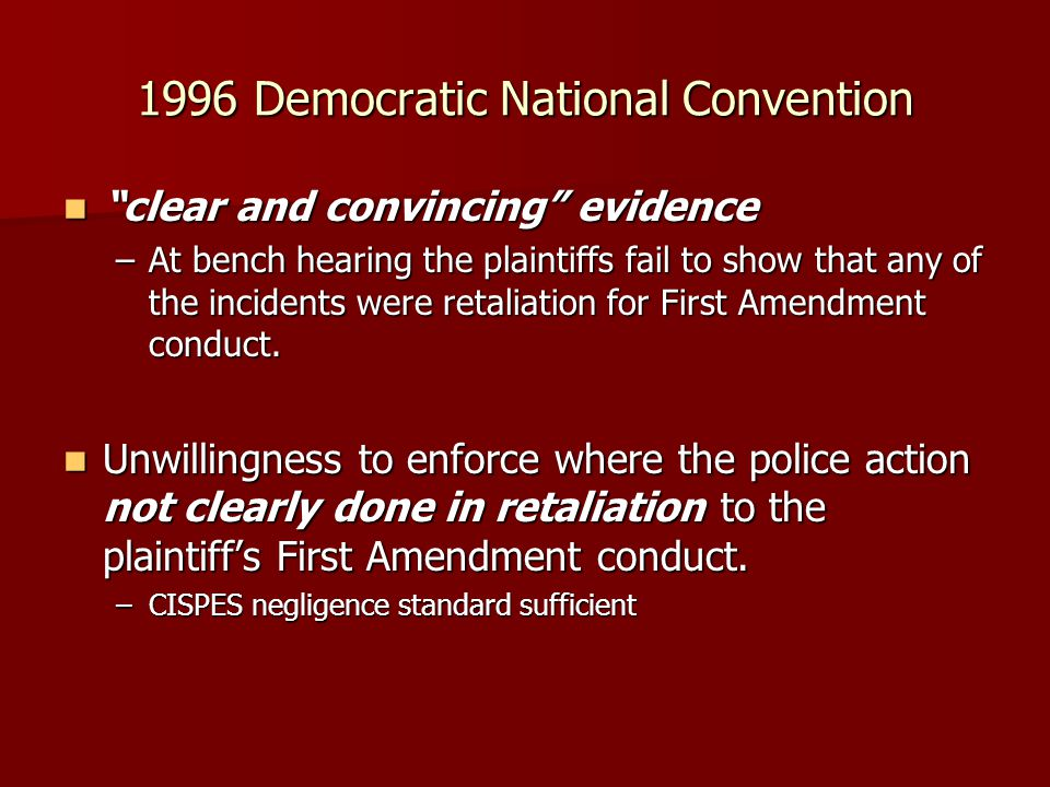 1996 Democratic National Convention clear and convincing evidence clear and convincing evidence –At bench hearing the plaintiffs fail to show that any of the incidents were retaliation for First Amendment conduct.