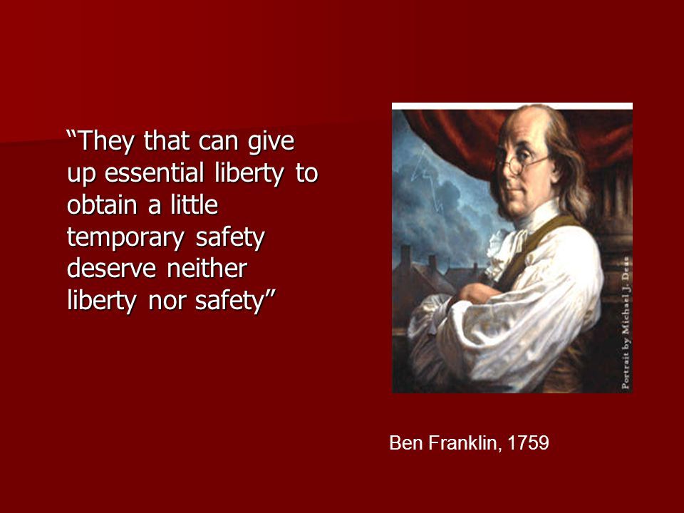 They that can give up essential liberty to obtain a little temporary safety deserve neither liberty nor safety Ben Franklin, 1759