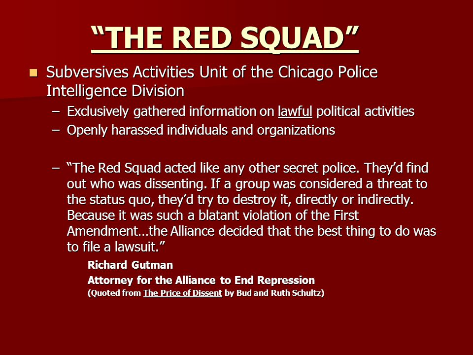 THE RED SQUAD Subversives Activities Unit of the Chicago Police Intelligence Division Subversives Activities Unit of the Chicago Police Intelligence Division –Exclusively gathered information on lawful political activities –Openly harassed individuals and organizations – The Red Squad acted like any other secret police.