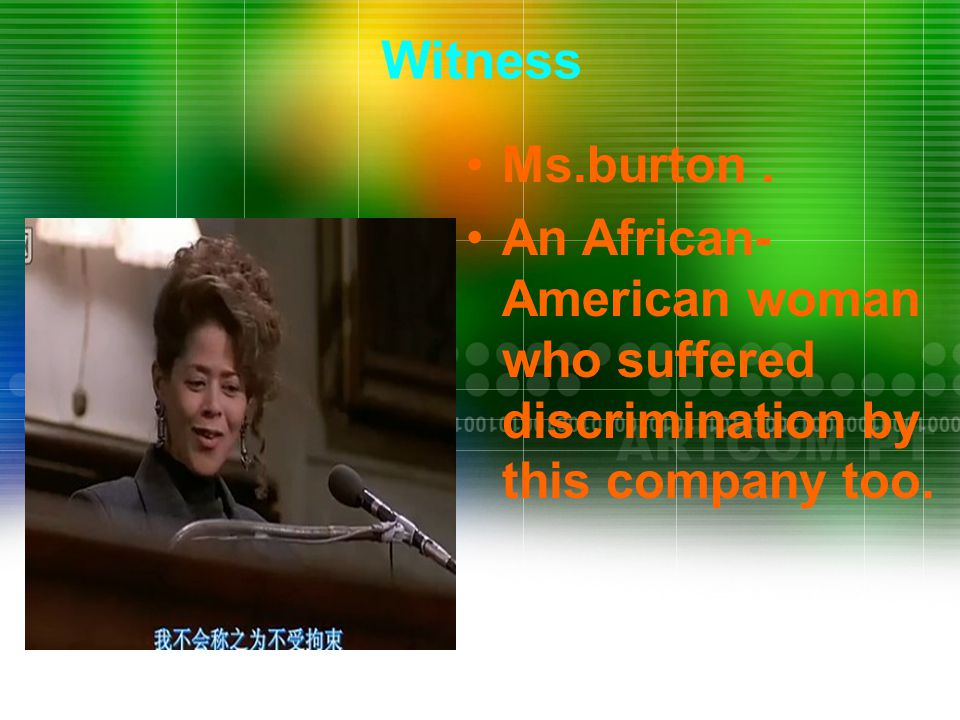 Ms.burton. An African- American woman who suffered discrimination by this company too. Witness