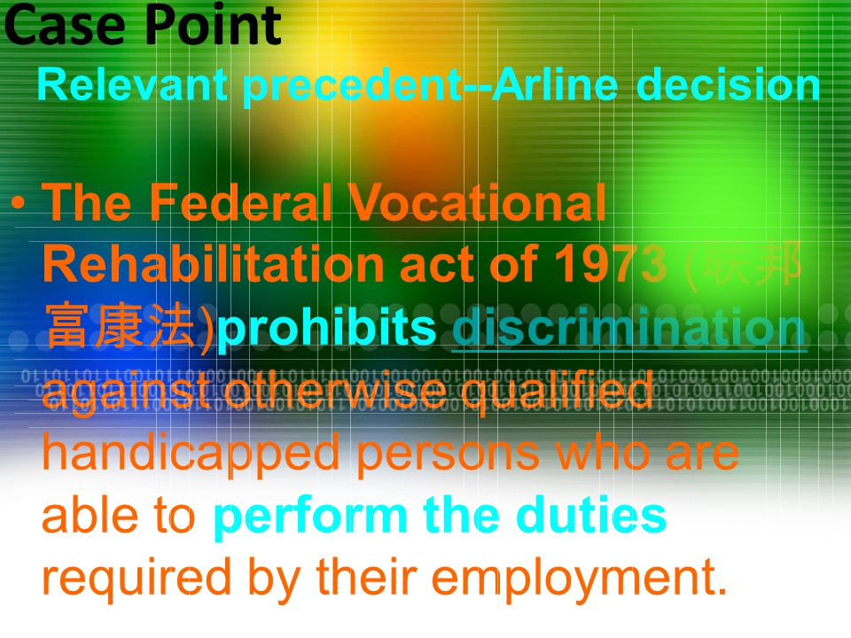 Relevant precedent--Arline decision The Federal Vocational Rehabilitation act of 1973 ( 联邦 富康法 )prohibits discrimination against otherwise qualified handicapped persons who are able to perform the duties required by their employment.discrimination Case Point