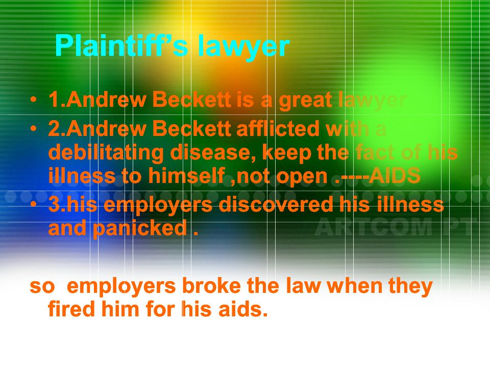 Plaintiff's lawyer 1.Andrew Beckett is a great lawyer 2.Andrew Beckett afflicted with a debilitating disease, keep the fact of his illness to himself,not open.----AIDS 3.his employers discovered his illness and panicked.
