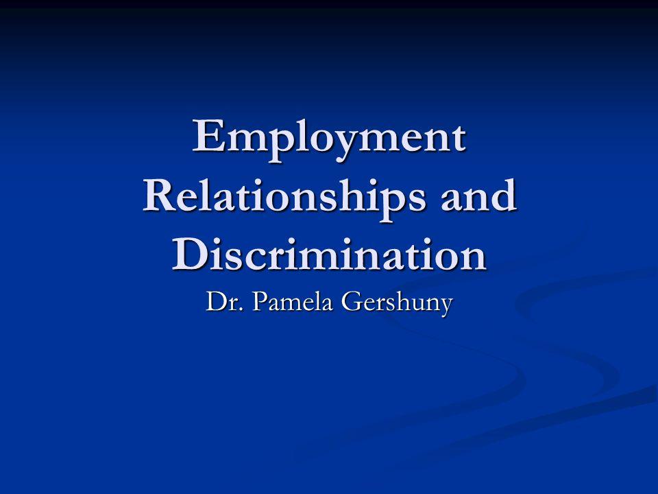 Employment Relationships and Discrimination Dr. Pamela Gershuny