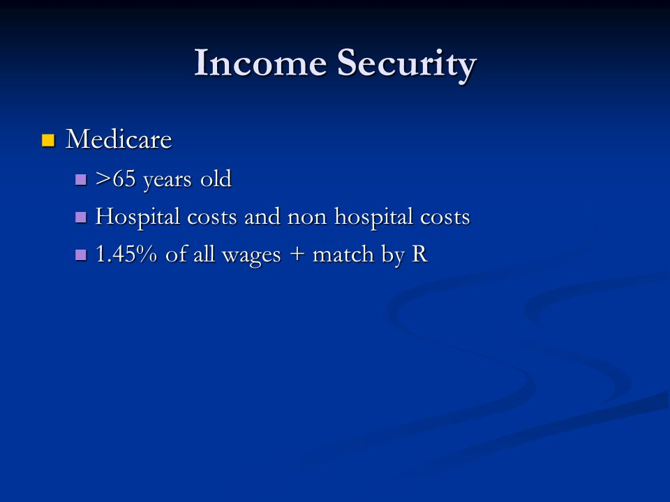 Income Security Medicare Medicare >65 years old >65 years old Hospital costs and non hospital costs Hospital costs and non hospital costs 1.45% of all wages + match by R 1.45% of all wages + match by R