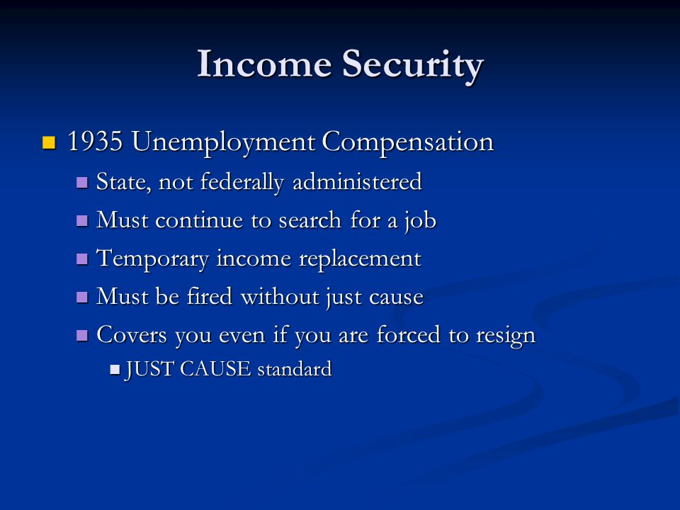Income Security 1935 Unemployment Compensation 1935 Unemployment Compensation State, not federally administered State, not federally administered Must continue to search for a job Must continue to search for a job Temporary income replacement Temporary income replacement Must be fired without just cause Must be fired without just cause Covers you even if you are forced to resign Covers you even if you are forced to resign JUST CAUSE standard JUST CAUSE standard