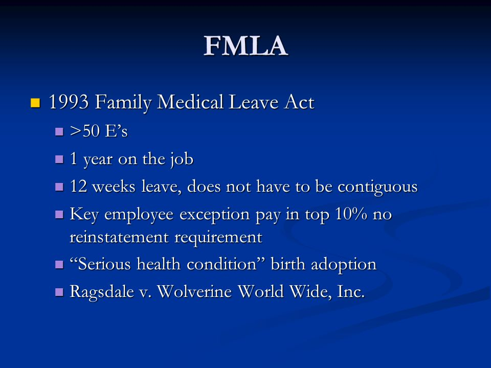FMLA 1993 Family Medical Leave Act 1993 Family Medical Leave Act >50 E's >50 E's 1 year on the job 1 year on the job 12 weeks leave, does not have to be contiguous 12 weeks leave, does not have to be contiguous Key employee exception pay in top 10% no reinstatement requirement Key employee exception pay in top 10% no reinstatement requirement Serious health condition birth adoption Serious health condition birth adoption Ragsdale v.