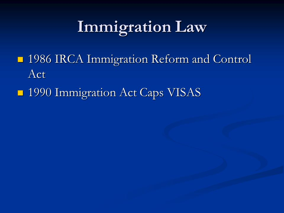 Immigration Law 1986 IRCA Immigration Reform and Control Act 1986 IRCA Immigration Reform and Control Act 1990 Immigration Act Caps VISAS 1990 Immigration Act Caps VISAS