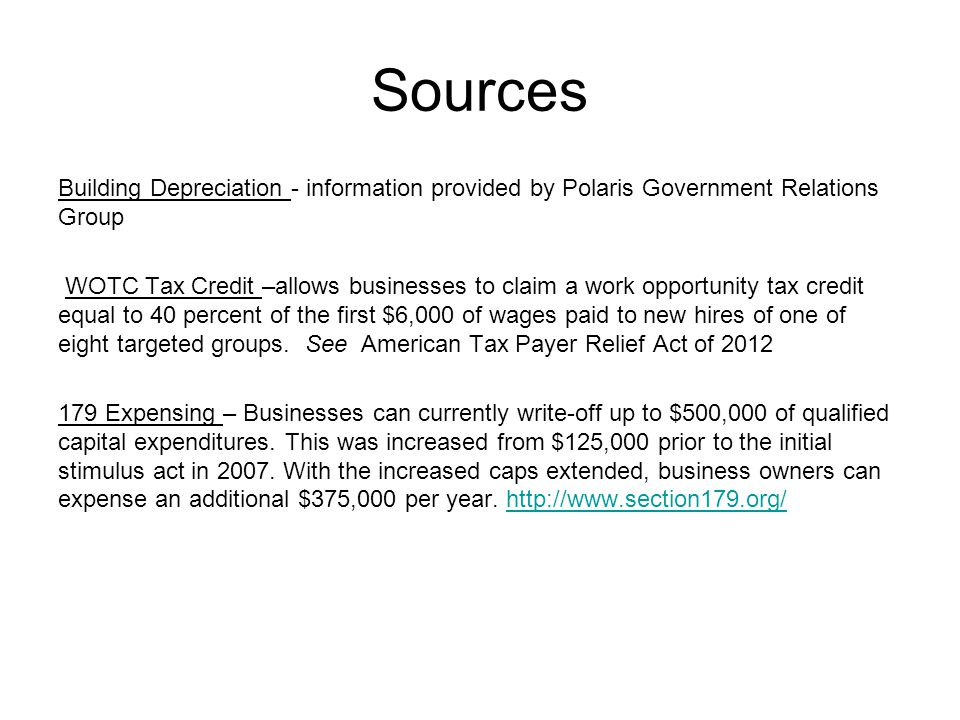 Sources Building Depreciation - information provided by Polaris Government Relations Group WOTC Tax Credit –allows businesses to claim a work opportunity tax credit equal to 40 percent of the first $6,000 of wages paid to new hires of one of eight targeted groups.