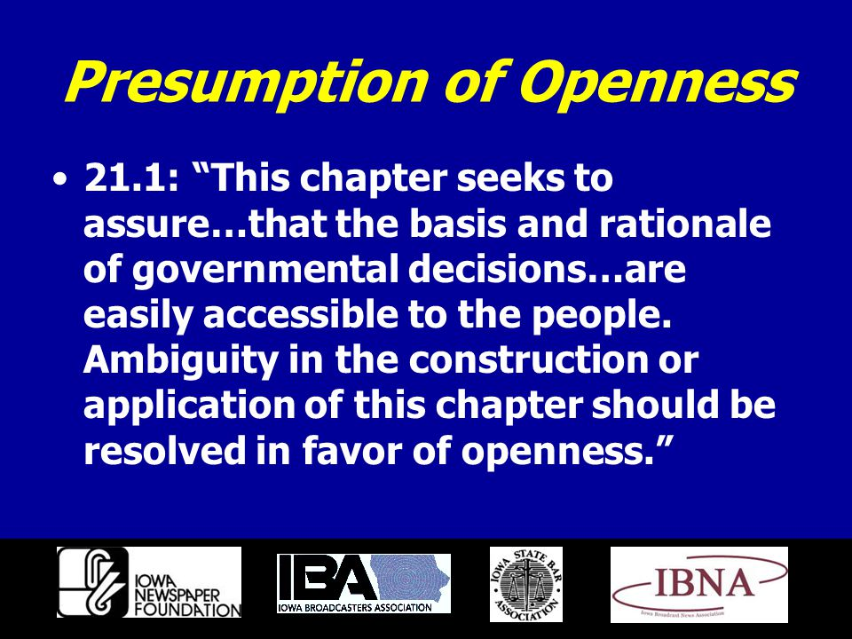 Presumption of Openness 21.1: This chapter seeks to assure…that the basis and rationale of governmental decisions…are easily accessible to the people.