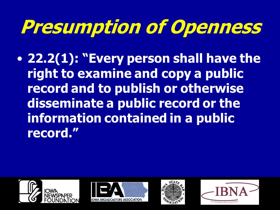 Presumption of Openness 22.2(1): Every person shall have the right to examine and copy a public record and to publish or otherwise disseminate a public record or the information contained in a public record.