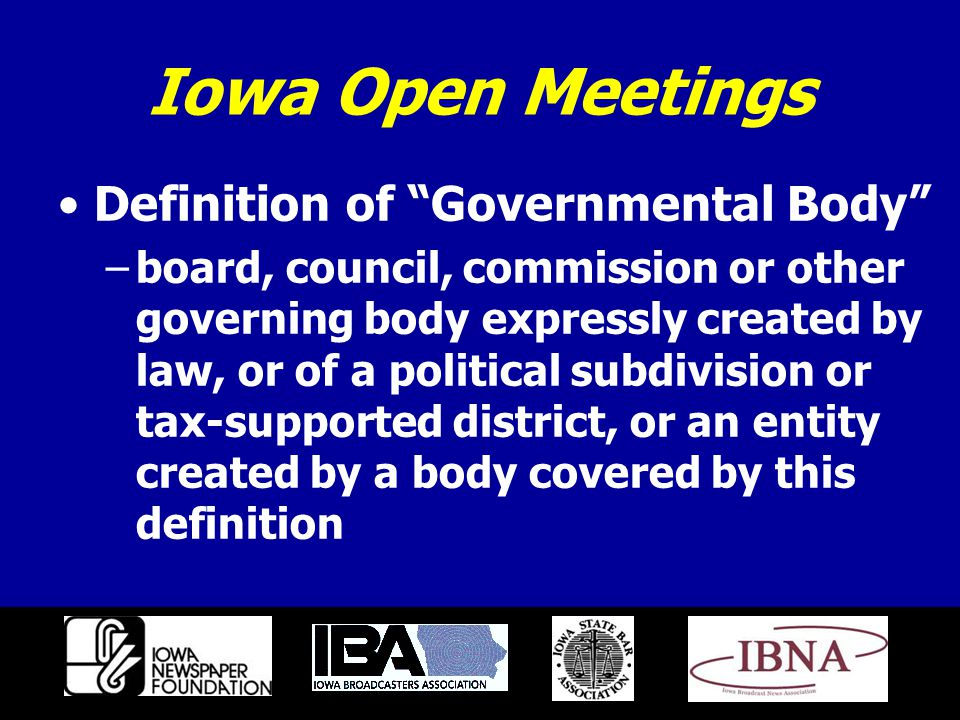 Iowa Open Meetings Definition of Governmental Body –board, council, commission or other governing body expressly created by law, or of a political subdivision or tax-supported district, or an entity created by a body covered by this definition