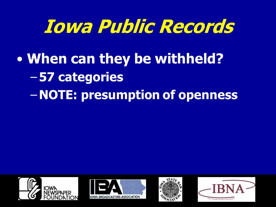 Iowa Public Records When can they be withheld? –57 categories –NOTE: presumption of openness
