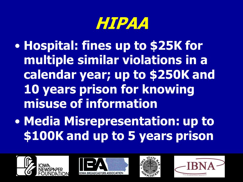 HIPAA Hospital: fines up to $25K for multiple similar violations in a calendar year; up to $250K and 10 years prison for knowing misuse of information Media Misrepresentation: up to $100K and up to 5 years prison