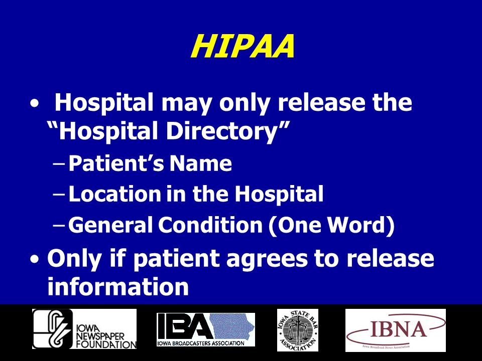 HIPAA Hospital may only release the Hospital Directory –Patient's Name –Location in the Hospital –General Condition (One Word) Only if patient agrees to release information