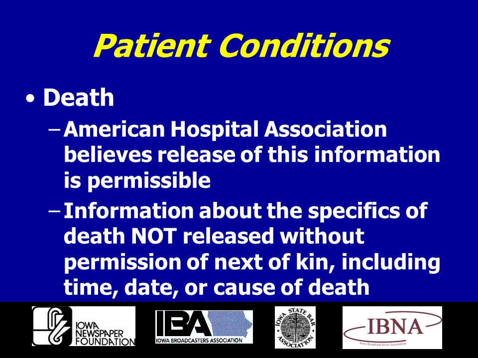 Patient Conditions Death –American Hospital Association believes release of this information is permissible –Information about the specifics of death NOT released without permission of next of kin, including time, date, or cause of death