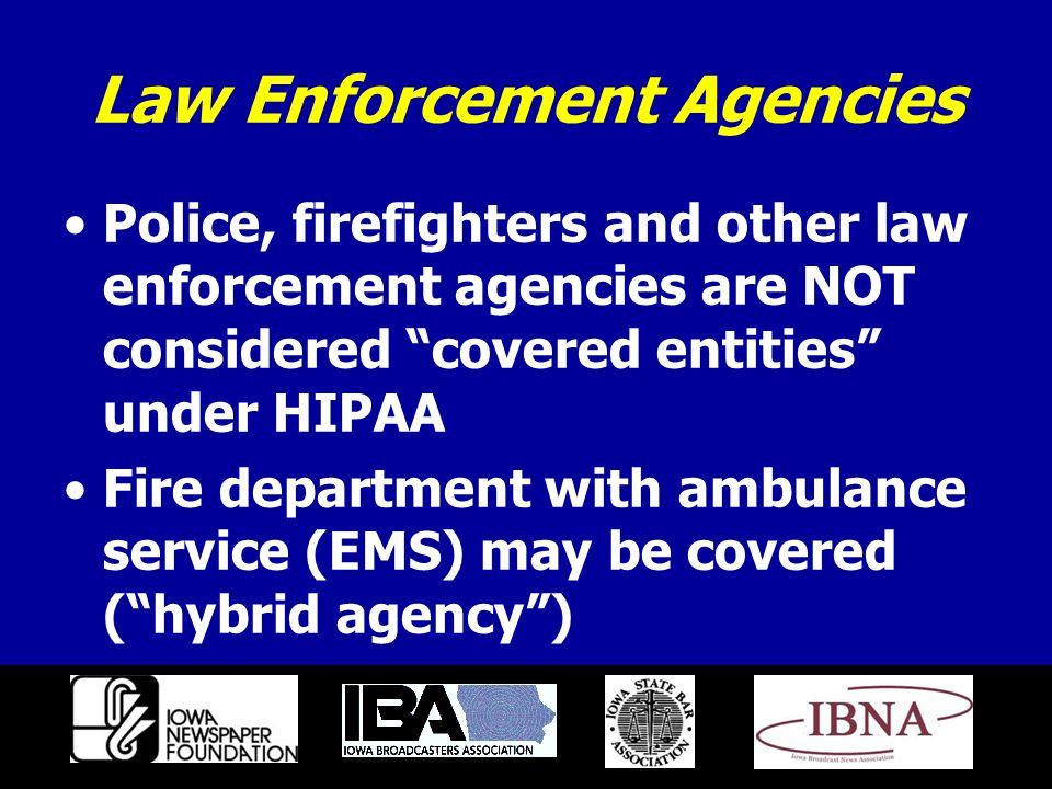 Law Enforcement Agencies Police, firefighters and other law enforcement agencies are NOT considered covered entities under HIPAA Fire department with ambulance service (EMS) may be covered ( hybrid agency )